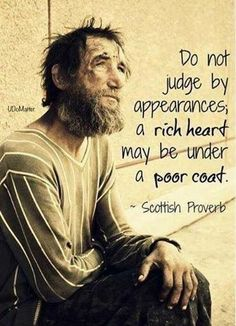 Wisdom Sayings & Quotes QUOTATION – Image : Quotes Of the day – Description Do not judge by appearances, a rich heart may be under a poor coat. ~ Scottish Proverb Sharing is Caring – Don't forget to share this quote with those Who Matter ! Quotable Quotes, Wisdom Quotes, Quotes To Live By, Me Quotes, Funny Quotes, Quotes On Life, Rodeo Quotes, Quotes Amor, Rich Quotes