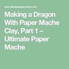 Making a Dragon With Paper Mache Clay, Part 1 – Ultimate Paper Mache