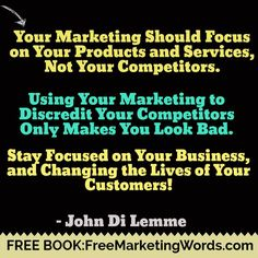 """Your Marketing Should Focus on Your Products and Services, Not Your Competitors. Using Your Marketing to Discredit Your Competitors Only Makes You Look Bad. Stay Focused on Your Business, and Changing the Lives of Your Customers!"" - #JohnDiLemme #Marketing #Business"