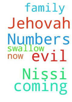 Numbers 16:32 Jehovah Nissi all evil coming against - Numbers 1632 Jehovah Nissi all evil coming against me my family now Lord swallow it all up in Jesus name amen Posted at: https://prayerrequest.com/t/kwS #pray #prayer #request #prayerrequest