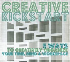 Living Creatively: Creative Kickstart: 5 Ways to Creatively Organize Your Time, Mind, and Workspace