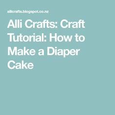 Alli Crafts: Craft Tutorial: How to Make a Diaper Cake