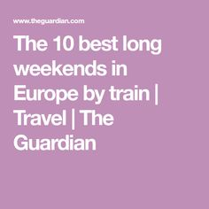 The 10 best long weekends in Europe by train | Travel | The Guardian