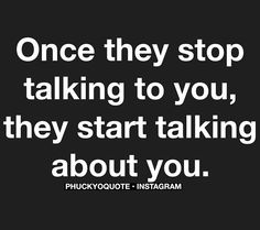Once they stop talking to you they start talking about you !