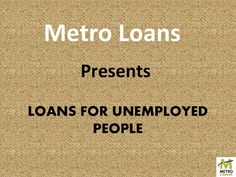 Metro Loans offers a window of opportunity in the form of Loans for unemployed.for more info visit us at:- http://www.metroloans.uk/loans-for-unemployed.html
