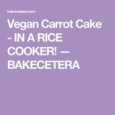 Vegan Carrot Cake - IN A RICE COOKER! — BAKECETERA