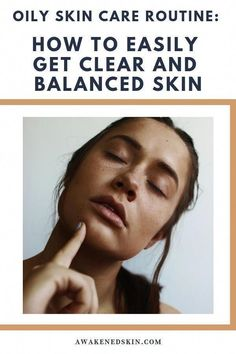oily skin care routine. Find out how to easily get clear and balanced skin, www.awakenedskin.com #skincareroutine #OilySkinRemedy