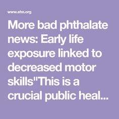"More bad phthalate news: Early life exposure linked to decreased motor skills""This is a crucial public health challenge given the globally ubiquitous nature of phthalates""Brian Bienkowski Kids exposed to phthalates prenatally and as 3-year-olds have decreased motor skills later in their childhood, according to a new study.The study is concerning because phthalates are so widely used. Previous research found that phthalate exposure is linked to decreased motor skills for infants and toddlers but"