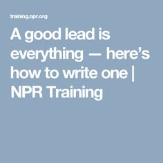 A good lead is everything — here's how to write one | NPR Training