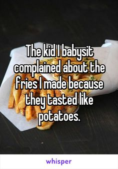 The kid I babysit complained about the fries I made because they tasted like potatoes.