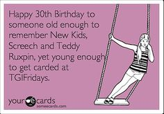 Happy 30th birthday to someone old enough to remember New Kids, Screech and Teddy Ruxpin, yet young enough to get carded at TGIFridays.