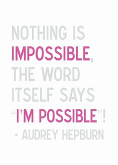 """Nothing is impossible, the word itself says 'I'm Possible' !"" - Audrey Hepburn"