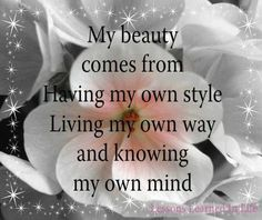 My beauty comes from having my own style, living my own way and knowing my own mind. BE YOU AND LOVE YOU.