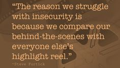 """The reason we struggle with insecurity is because we compare our behind-the-scenes with everyone else's highlight reel."""