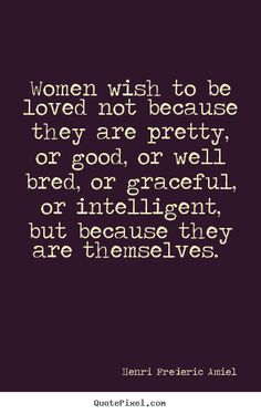 Henri Frederic Amiel Quotes - Women wish to be loved not because they are pretty, or good, or well bred, or graceful, or intelligent, but because they are themselves.