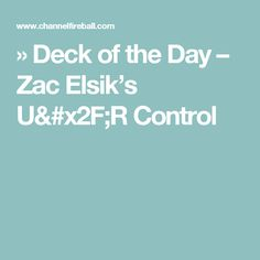 » Deck of the Day – Zac Elsik's U/R Control