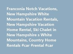 Franconia Notch Vacations, New Hampshire White Mountain Vacation Rentals, New Hampshire Vacation Home Rental, Ski Chalet in New Hampshire s White Mountains, Country Home Rentals #car #rental #car http://remmont.com/franconia-notch-vacations-new-hampshire-white-mountain-vacation-rentals-new-hampshire-vacation-home-rental-ski-chalet-in-new-hampshire-s-white-mountains-country-home-rentals-car-rental-car/  #rental homes in # WELCOME TO THE FRANCONIA NOTCH REGION'S LARGEST SELECTION OF . along…