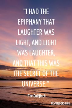 """""""I had the epiphany that laughter was light, and light was laughter, and that this was the secret of the universe."""" ― Donna Tartt, The Goldfinch #quote #bookworm"""