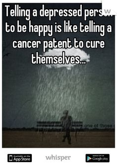 Telling a depressed person to be happy is like telling a cancer patent to cure themselves... #mentalhealth #depression #stigma