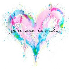 You Are Loved- this would make a really cool watercolor tattoo with the slightly different words though..
