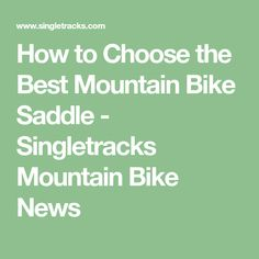 How to Choose the Best Mountain Bike Saddle - Singletracks Mountain Bike News
