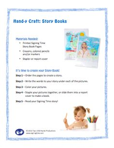 Create your own Signing Time Story    Signing and reading go hand in hand. This month, you and your child can choose pictures from the PDF books below. Order the pictures, then caption them to tell a story. Color your pages and put them in a report cover to make your own Signing Time book! Read your story together at bedtime.