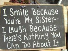 I smile because your my sister- I laugh because you cant do anything about it! :D