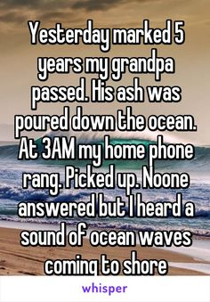 Yesterday marked 5 years my grandpa passed. His ash was poured down the ocean. At 3 am my home phone rang. No one answered but I heard a sound of ocean waves coming to shore Sad Love Stories, Creepy Stories, Touching Stories, Sweet Stories, Cute Stories, Cute Quotes, Funny Quotes, Whisper Quotes, Whisper Confessions