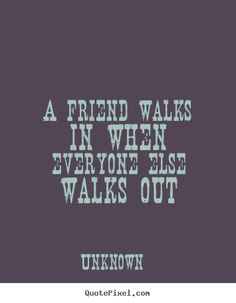 Friendship quotes - A friend walks in when everyone else walks out