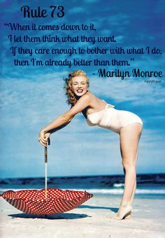 "happiness quote : ""When it comes down to it, I let them think what they want. If they care enough to bother what I do, then I'm already better than them."" -- Marilyn Monroe"