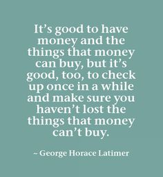 It's good to have money and the things that money can buy, but it's good, too, to check up once in a while and make sure you haven't lost the things that money can't buy.~ George Horace Latimer