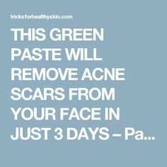 THIS GREEN PASTE WILL REMOVE ACNE SCARS FROM YOUR FACE IN JUST 3 DAYS – Page 3 – Tricks For Healthy Skin