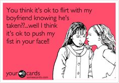 You think its ok to flirt with my boyfriend knowing hes taken??...well I think its ok to push my fist in your face!!