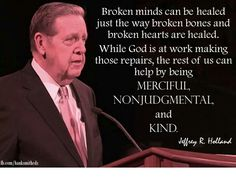 Broken minds can be healed just the way broken bones and broken hearts are healed. While God is at work making those repairs, the rest of us can help by being merciful, nonjudgmental, and kind.