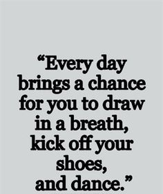 every day brings a change for you to draw in a breath, kick off your shoes and dance. quote dancing love passion