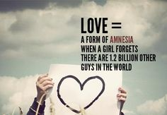 LOVE = A form of amnesia when a girl forgets there are 12 billion other guys in the world!