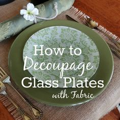 How to Decoupage Glass Plates with Fabric. The fabric is underneath so you can still eat off the plates.