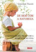 Livro DE BEM COM A NATUREZA - Cuidando do Seu Filho com a Alimentação Viva | Ed. Alaúde | Conceição Trucom