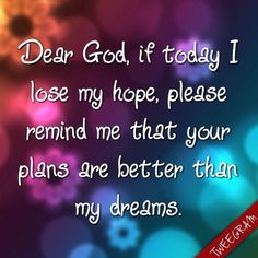 Dear #God, if today i lose my #hope, please remind me that your plans are better than my dreams. Try now #tweegram app for your #quotes.