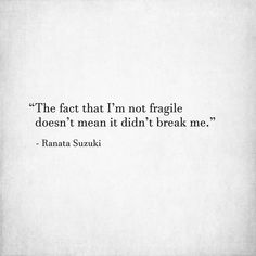 The fact that I'm not fragile doesn't mean that it didn't break me. Down Quotes, Sad Quotes, Life Quotes, Inspirational Quotes, Peace Quotes, Strong Quotes, Attitude Quotes, Missing You Quotes, Quotes To Live By