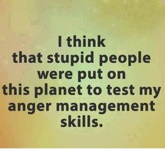 I think stupid people were put on this planet to test my anger management skills. Work Quotes, New Quotes, Inspirational Quotes, Work Sayings, Motivational, Random Sayings, Prayer Quotes, Stupid People Quotes, Irritating People Quotes