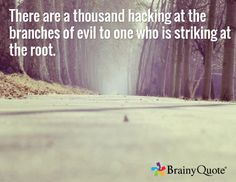 There are a thousand hacking at the branches of evil to one who is striking at the root. ~ Henry David Thoreau