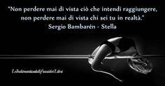"""""""Non perdere mai di vista ciò che intendi raggiungere, non perdere mai di vista chi sei tu in realtà."""" Sergio Bambaren - Stella"""