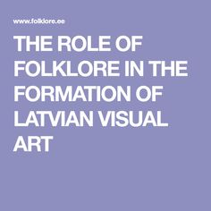 THE ROLE OF FOLKLORE IN THE FORMATION   OF LATVIAN VISUAL ART