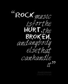 Rock music expresses the pain and hurt that people go through everyday. It kind of like heals a broken soul.
