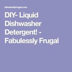 DIY- Liquid Dishwasher Detergent! - Fabulessly Frugal