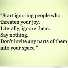 Start ignoring people who threaten your joy literally ignore them say nothing don't invite any parts of them into your space