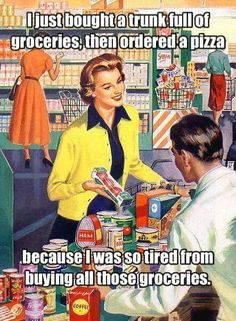 But this is true! I almost never plan to cook after grocery shopping. I know I'll be wiped out. Cooking takes hours and is a lot of work.