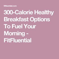 300-Calorie Healthy Breakfast Options To Fuel Your Morning - FitFluential