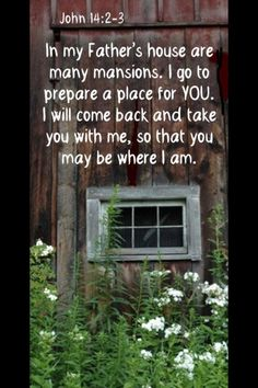 In my Father's house are many mansions. I go to prepare a place for you. I will come back and take you with me, so that you may be where I am. John 14: 2-3